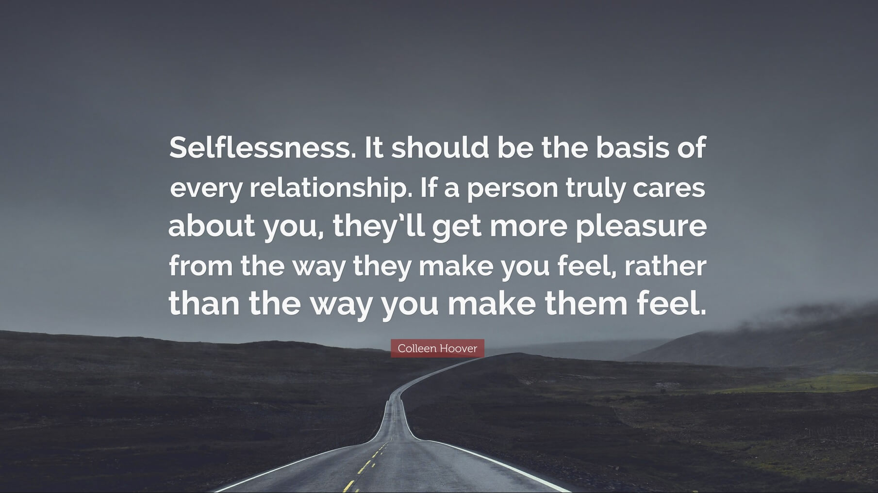 "Colleen Hoover quote, ""Selflessness. It should be the basis of every relationship. If a person truly cares about you, they'll get more pleasure from the way they make you feel, rather than the way you make them feel."""